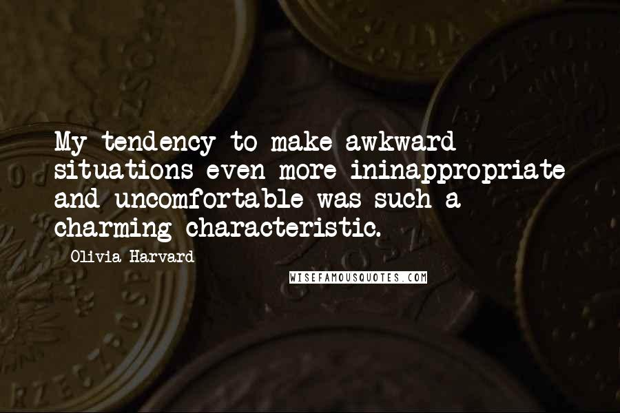 Olivia Harvard quotes: My tendency to make awkward situations even more ininappropriate and uncomfortable was such a charming characteristic.
