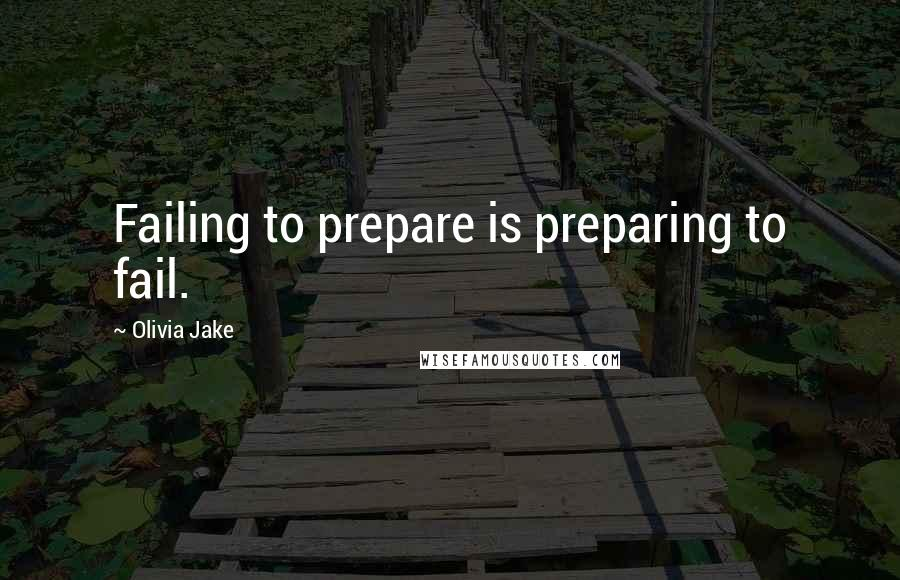 Olivia Jake quotes: Failing to prepare is preparing to fail.