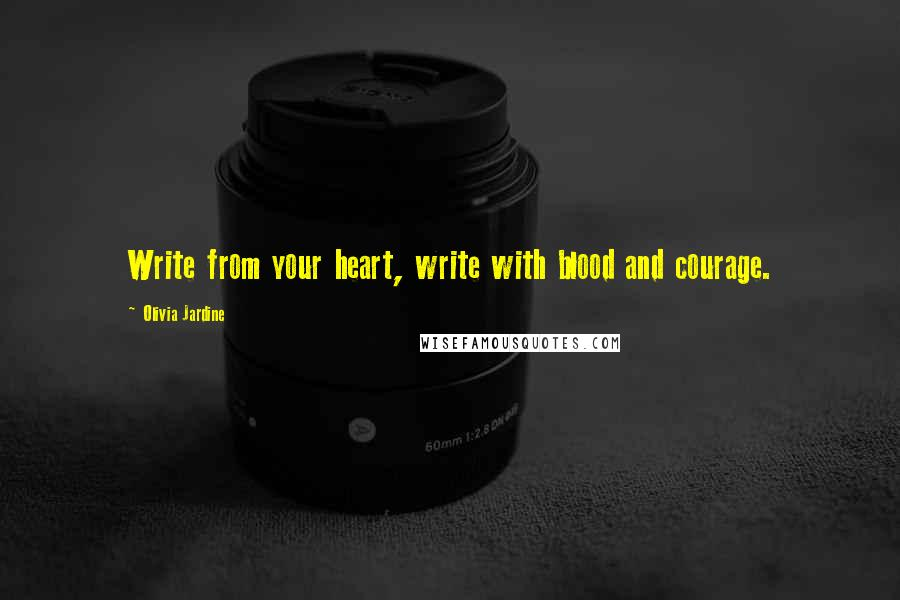 Olivia Jardine quotes: Write from your heart, write with blood and courage.