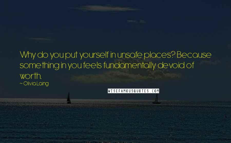 Olivia Laing quotes: Why do you put yourself in unsafe places? Because something in you feels fundamentally devoid of worth.