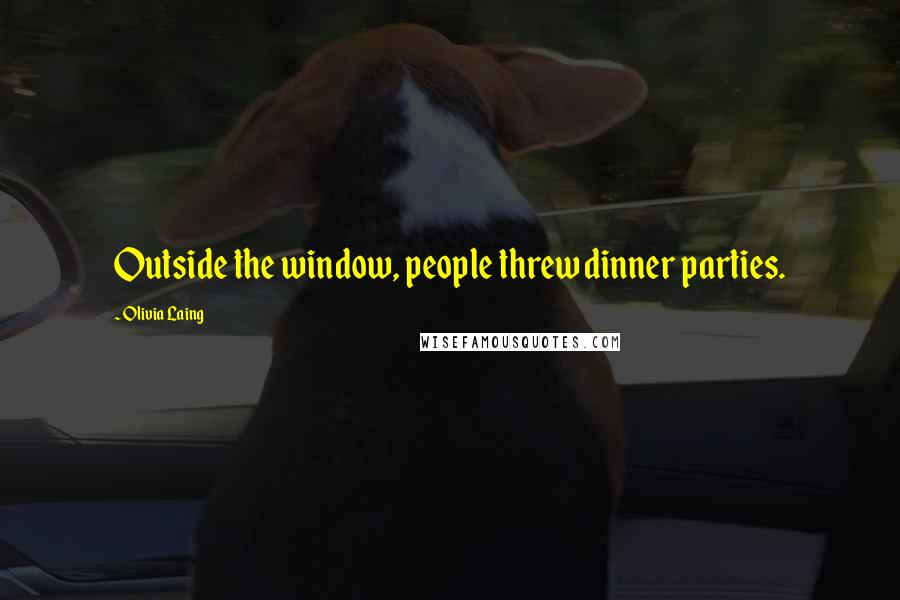 Olivia Laing quotes: Outside the window, people threw dinner parties.