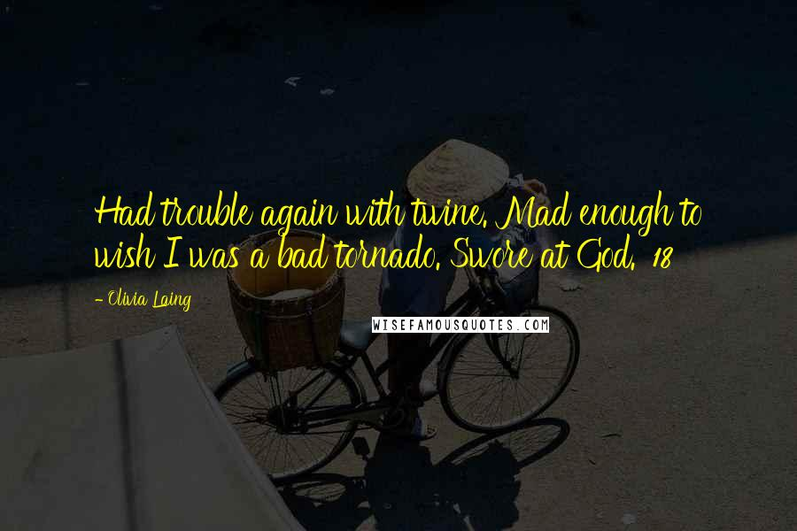 Olivia Laing quotes: Had trouble again with twine. Mad enough to wish I was a bad tornado. Swore at God.' 18