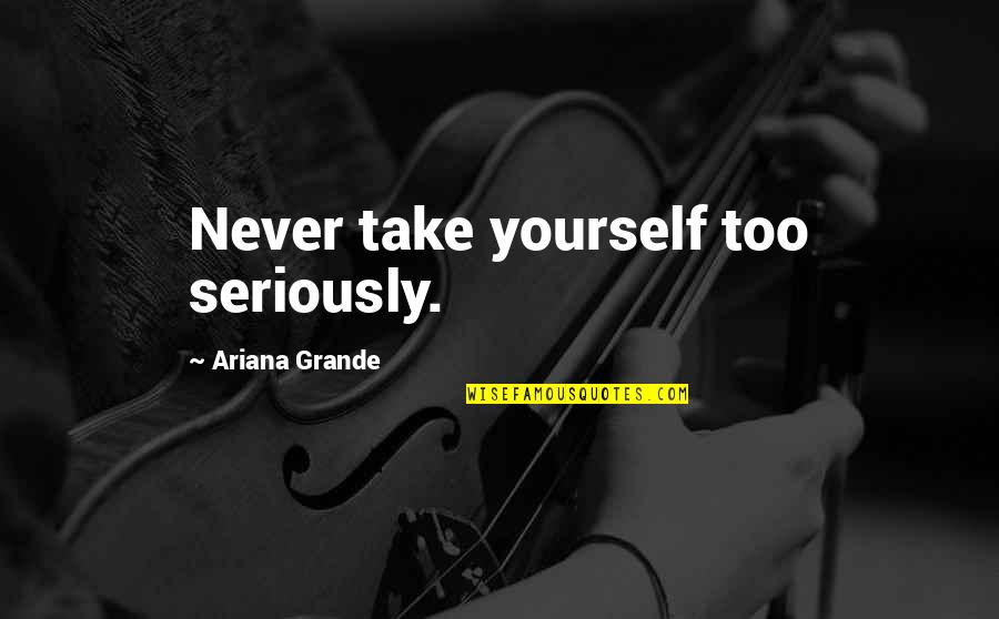 Olivia Loves Cesario Quotes By Ariana Grande: Never take yourself too seriously.
