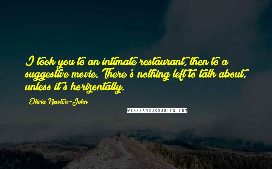 Olivia Newton-John quotes: I took you to an intimate restaurant, then to a suggestive movie. There's nothing left to talk about, unless it's horizontally.