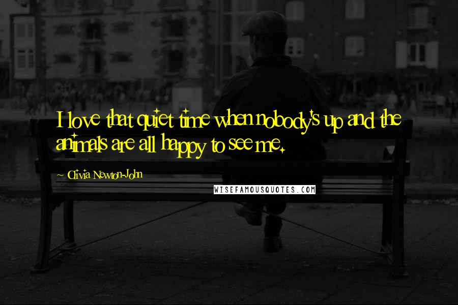 Olivia Newton-John quotes: I love that quiet time when nobody's up and the animals are all happy to see me.