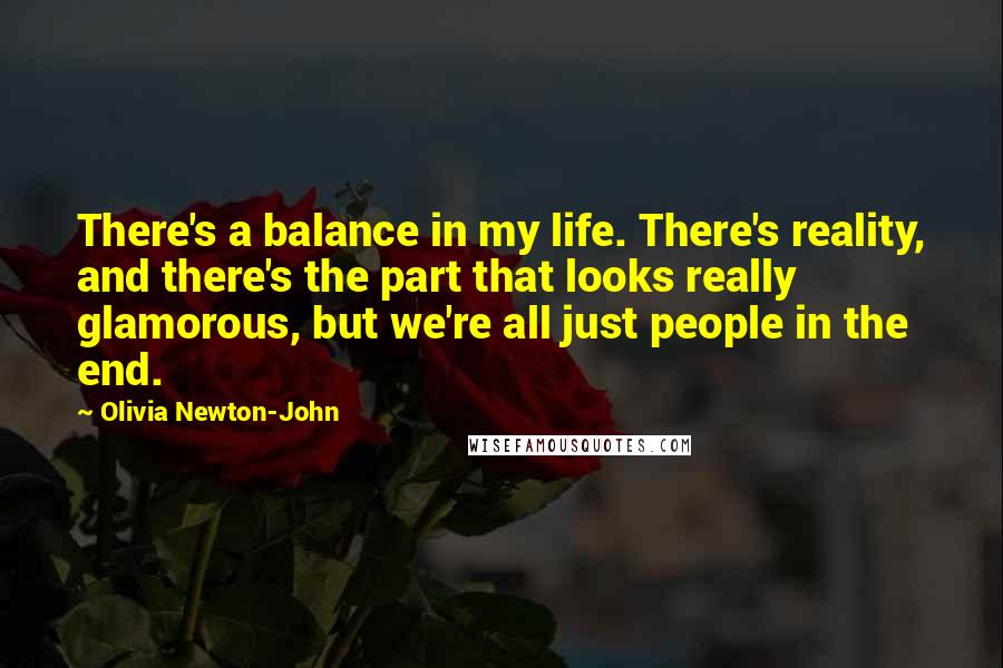 Olivia Newton-John quotes: There's a balance in my life. There's reality, and there's the part that looks really glamorous, but we're all just people in the end.
