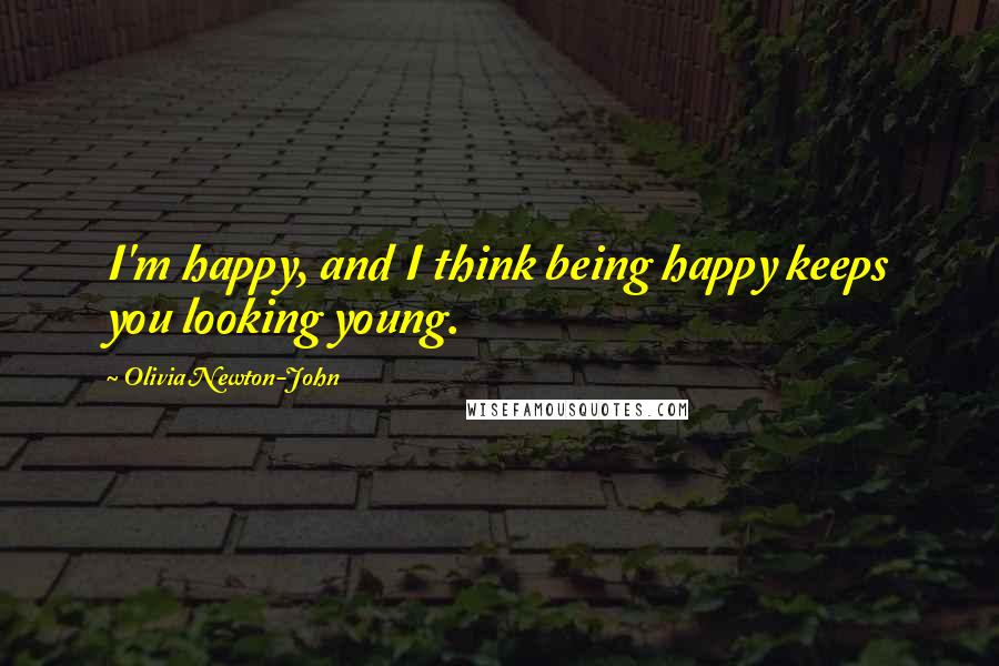 Olivia Newton-John quotes: I'm happy, and I think being happy keeps you looking young.