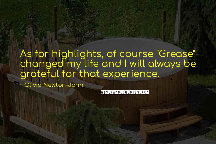 """Olivia Newton-John quotes: As for highlights, of course """"Grease"""" changed my life and I will always be grateful for that experience."""