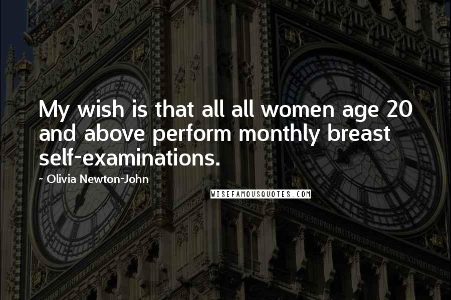 Olivia Newton-John quotes: My wish is that all all women age 20 and above perform monthly breast self-examinations.