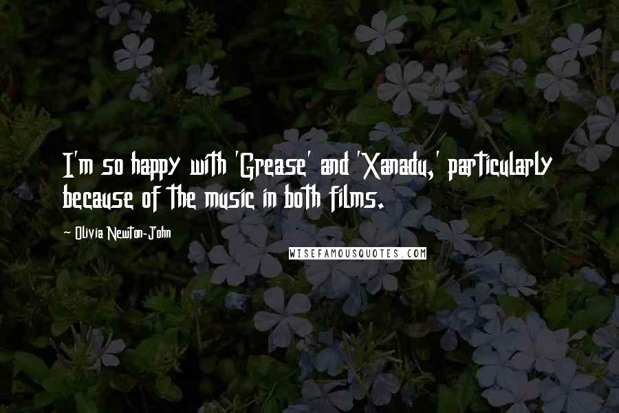 Olivia Newton-John quotes: I'm so happy with 'Grease' and 'Xanadu,' particularly because of the music in both films.