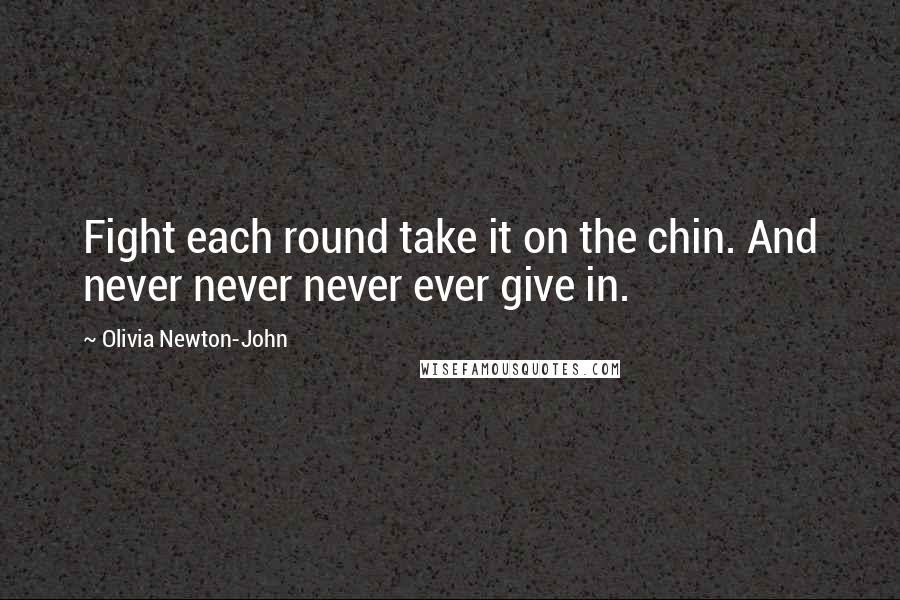 Olivia Newton-John quotes: Fight each round take it on the chin. And never never never ever give in.