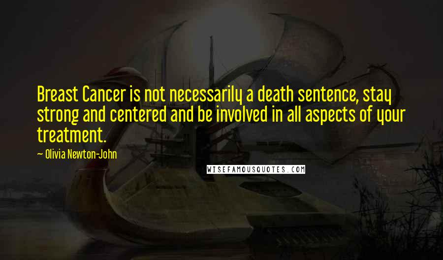 Olivia Newton-John quotes: Breast Cancer is not necessarily a death sentence, stay strong and centered and be involved in all aspects of your treatment.