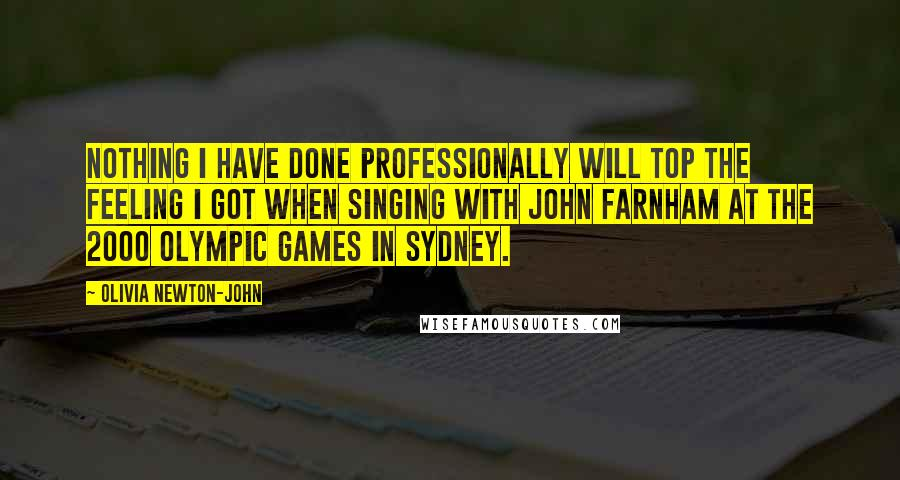 Olivia Newton-John quotes: Nothing I have done professionally will top the feeling I got when singing with John Farnham at the 2000 Olympic Games in Sydney.