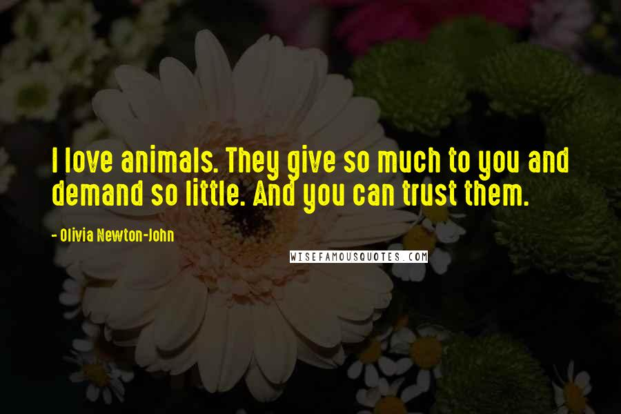 Olivia Newton-John quotes: I love animals. They give so much to you and demand so little. And you can trust them.