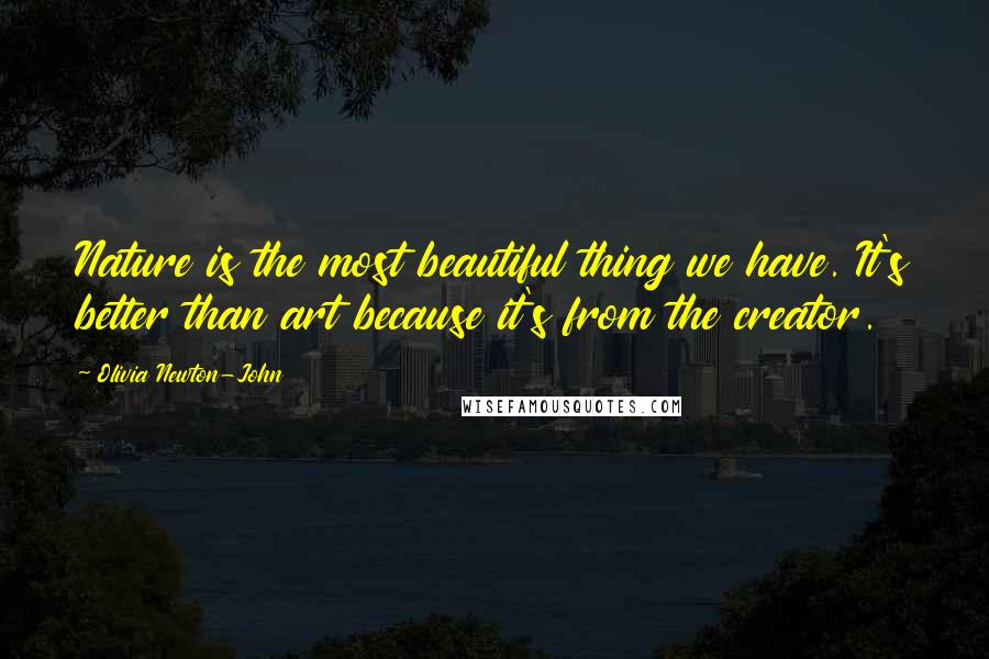 Olivia Newton-John quotes: Nature is the most beautiful thing we have. It's better than art because it's from the creator.