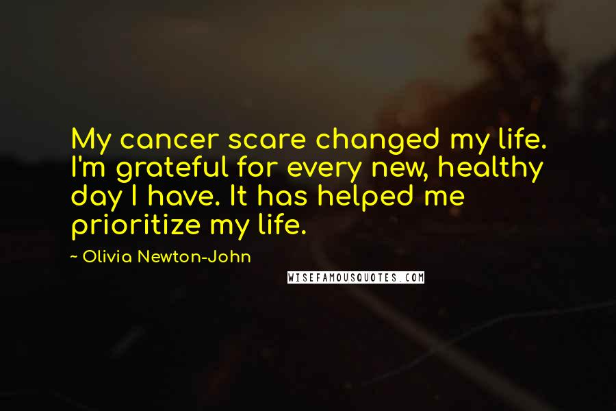 Olivia Newton-John quotes: My cancer scare changed my life. I'm grateful for every new, healthy day I have. It has helped me prioritize my life.