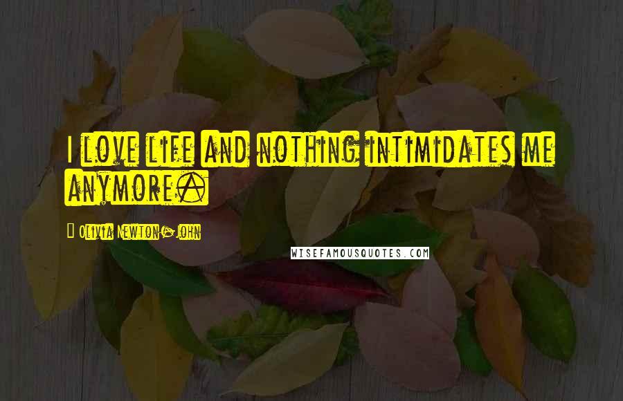Olivia Newton-John quotes: I love life and nothing intimidates me anymore.