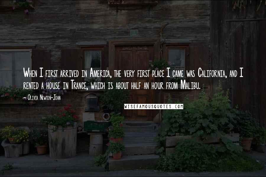 Olivia Newton-John quotes: When I first arrived in America, the very first place I came was California, and I rented a house in Trance, which is about half an hour from Malibu.