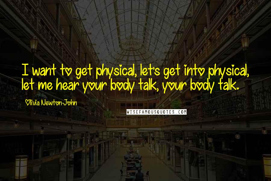Olivia Newton-John quotes: I want to get physical, let's get into physical, let me hear your body talk, your body talk.