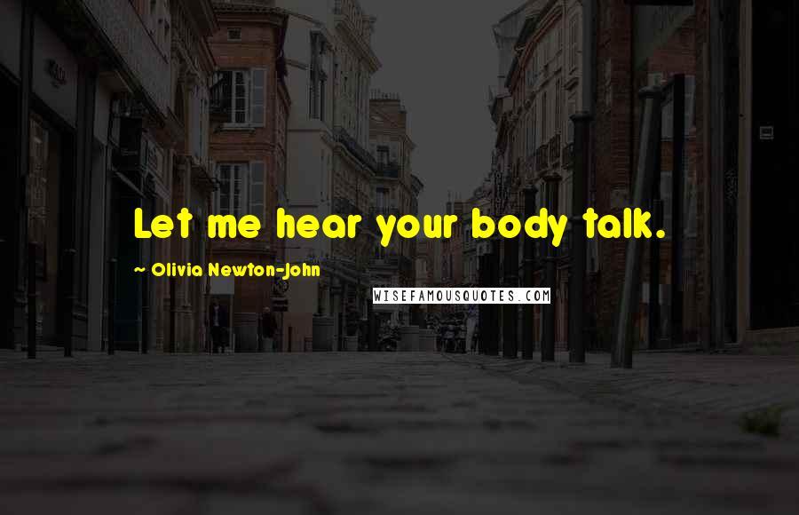 Olivia Newton-John quotes: Let me hear your body talk.