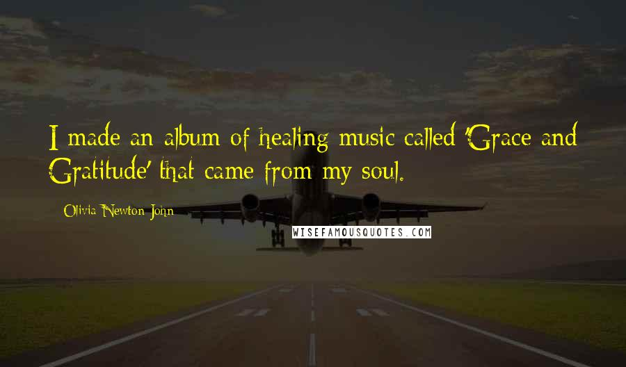 Olivia Newton-John quotes: I made an album of healing music called 'Grace and Gratitude' that came from my soul.