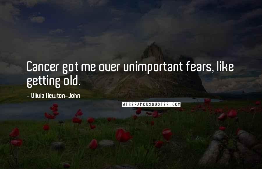 Olivia Newton-John quotes: Cancer got me over unimportant fears, like getting old.