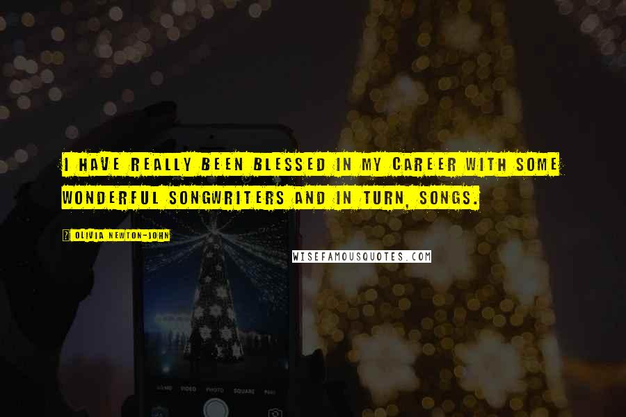 Olivia Newton-John quotes: I have really been blessed in my career with some wonderful songwriters and in turn, songs.