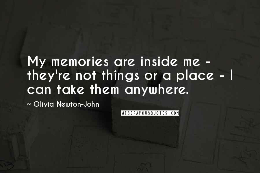Olivia Newton-John quotes: My memories are inside me - they're not things or a place - I can take them anywhere.