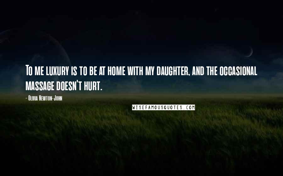 Olivia Newton-John quotes: To me luxury is to be at home with my daughter, and the occasional massage doesn't hurt.