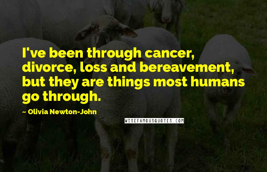 Olivia Newton-John quotes: I've been through cancer, divorce, loss and bereavement, but they are things most humans go through.