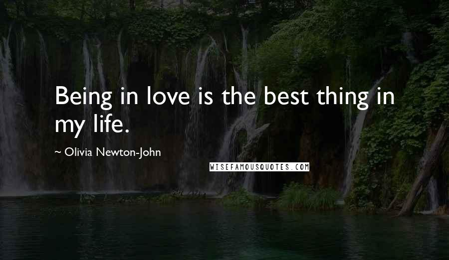 Olivia Newton-John quotes: Being in love is the best thing in my life.