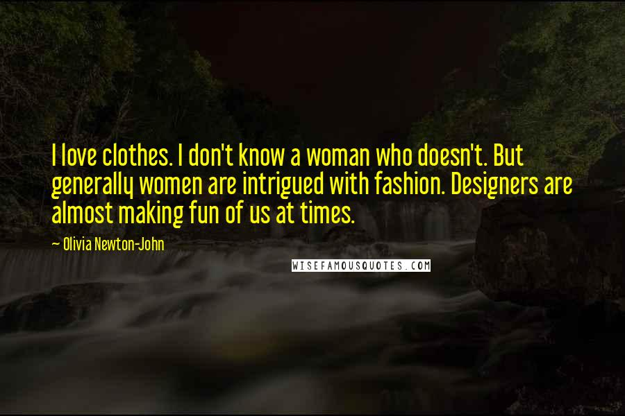 Olivia Newton-John quotes: I love clothes. I don't know a woman who doesn't. But generally women are intrigued with fashion. Designers are almost making fun of us at times.
