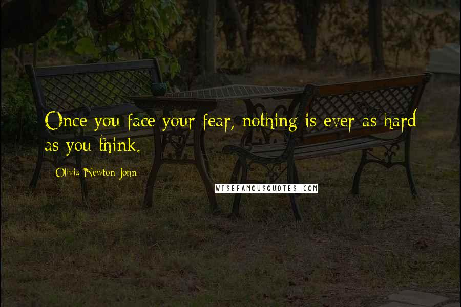 Olivia Newton-John quotes: Once you face your fear, nothing is ever as hard as you think.