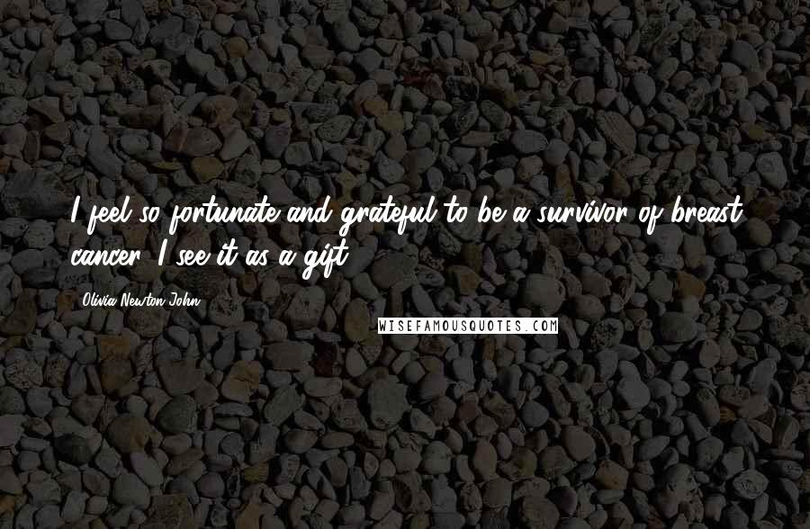 Olivia Newton-John quotes: I feel so fortunate and grateful to be a survivor of breast cancer. I see it as a gift.