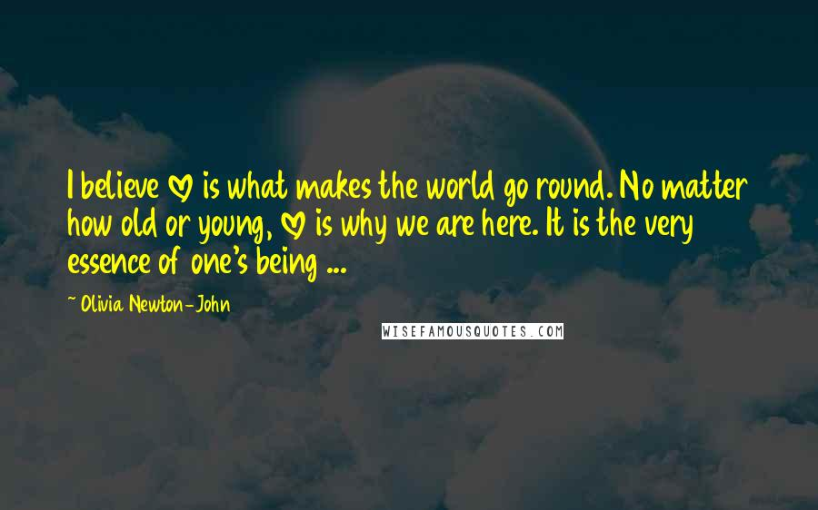 Olivia Newton-John quotes: I believe love is what makes the world go round. No matter how old or young, love is why we are here. It is the very essence of one's being