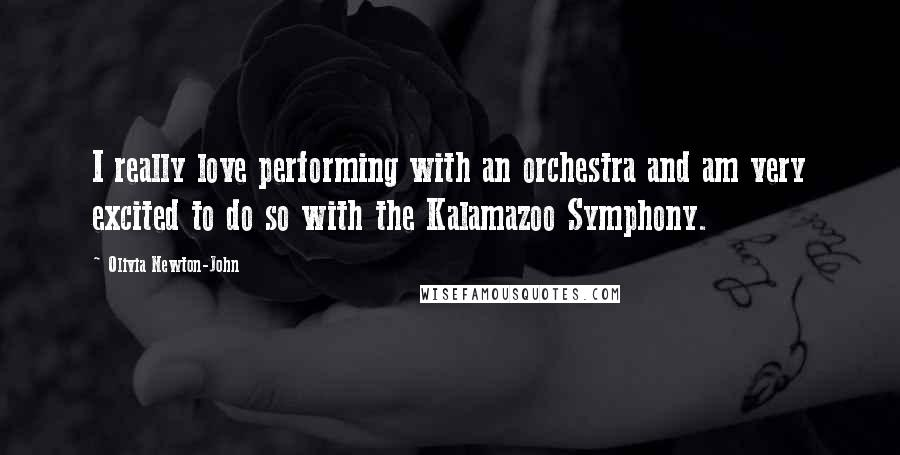 Olivia Newton-John quotes: I really love performing with an orchestra and am very excited to do so with the Kalamazoo Symphony.