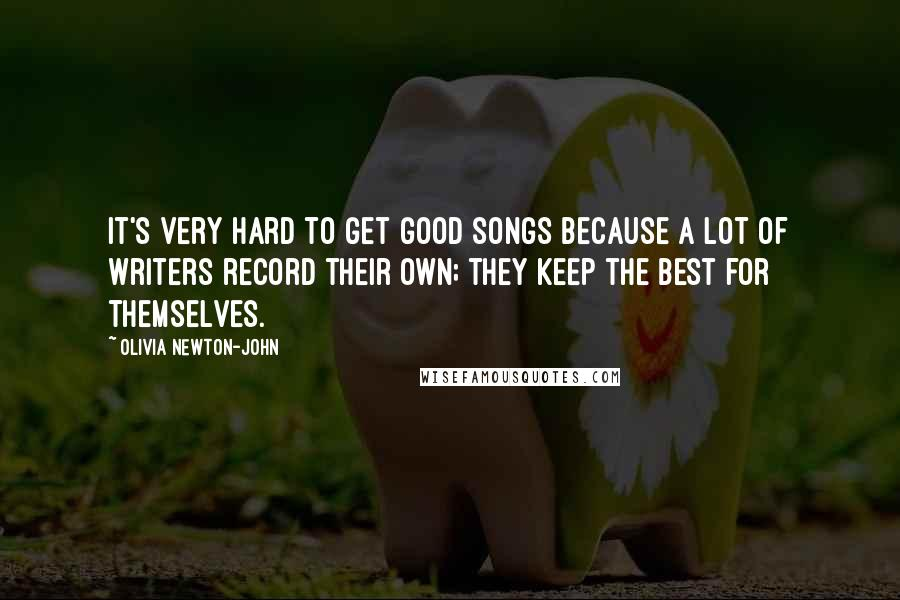 Olivia Newton-John quotes: It's very hard to get good songs because a lot of writers record their own; they keep the best for themselves.