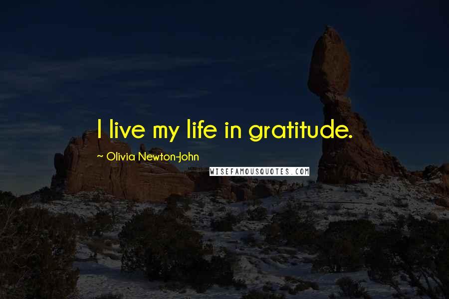 Olivia Newton-John quotes: I live my life in gratitude.