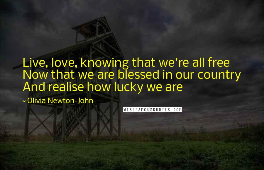 Olivia Newton-John quotes: Live, love, knowing that we're all free Now that we are blessed in our country And realise how lucky we are