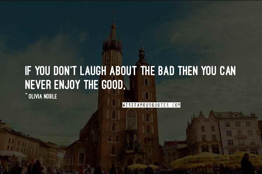 Olivia Noble quotes: if you don't laugh about the bad then you can never enjoy the good,