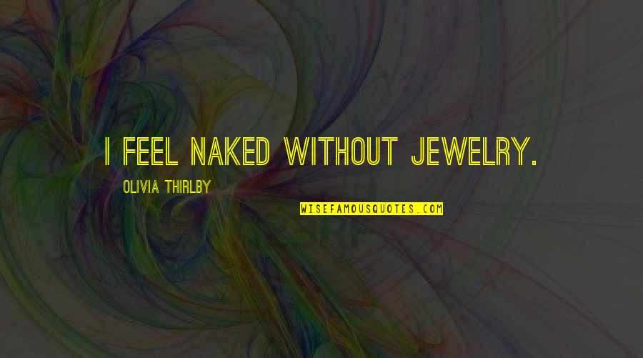 Olivia Thirlby Quotes By Olivia Thirlby: I feel naked without jewelry.