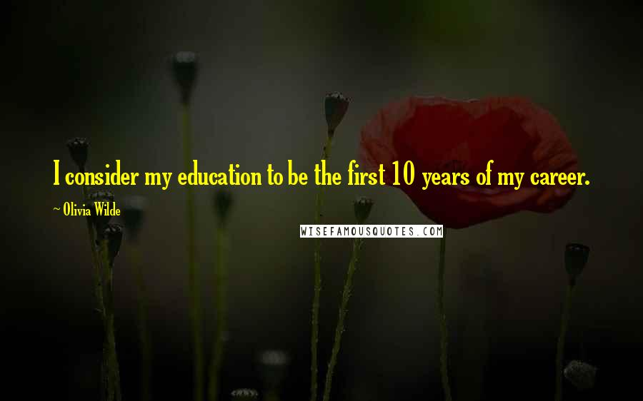 Olivia Wilde quotes: I consider my education to be the first 10 years of my career.