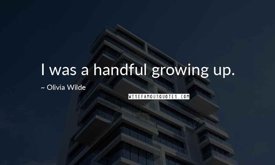 Olivia Wilde quotes: I was a handful growing up.