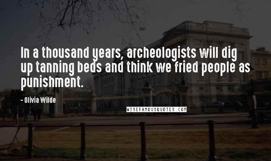 Olivia Wilde quotes: In a thousand years, archeologists will dig up tanning beds and think we fried people as punishment.