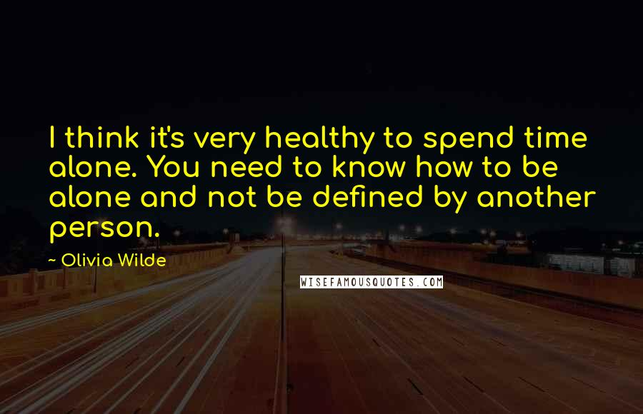 Olivia Wilde quotes: I think it's very healthy to spend time alone. You need to know how to be alone and not be defined by another person.