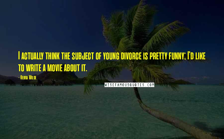 Olivia Wilde quotes: I actually think the subject of young divorce is pretty funny; I'd like to write a movie about it.