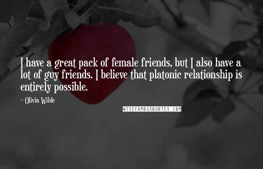 Olivia Wilde quotes: I have a great pack of female friends, but I also have a lot of guy friends. I believe that platonic relationship is entirely possible.