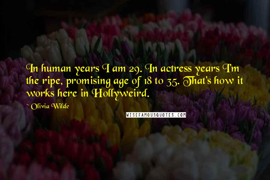 Olivia Wilde quotes: In human years I am 29. In actress years I'm the ripe, promising age of 18 to 35. That's how it works here in Hollyweird.