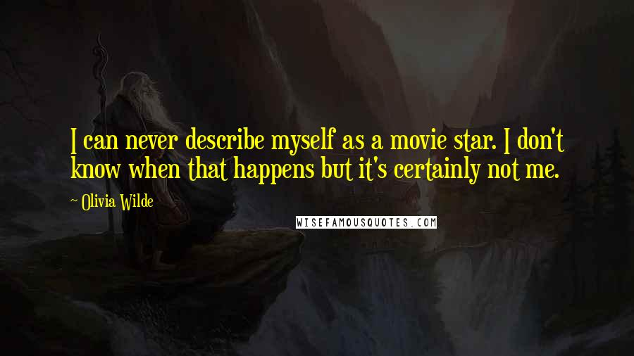 Olivia Wilde quotes: I can never describe myself as a movie star. I don't know when that happens but it's certainly not me.