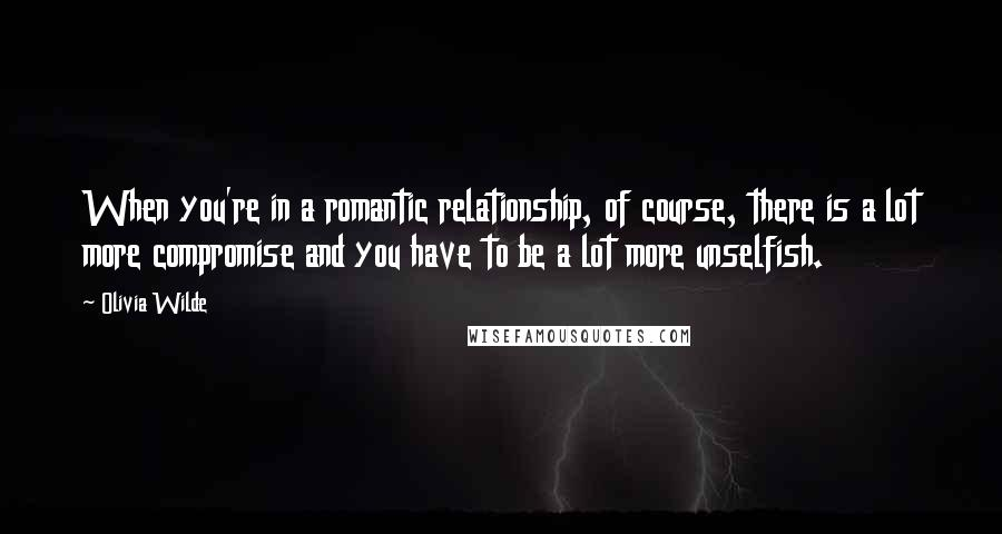 Olivia Wilde quotes: When you're in a romantic relationship, of course, there is a lot more compromise and you have to be a lot more unselfish.